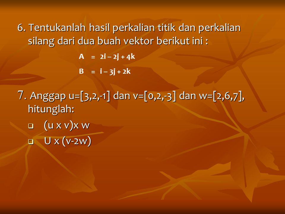 6. Tentukanlah hasil perkalian titik dan perkalian silang dari dua buah vektor berikut ini : 7. Anggap u=[3,2,-1] dan v=[0,2,-3] dan w=[2,6,7], hitung