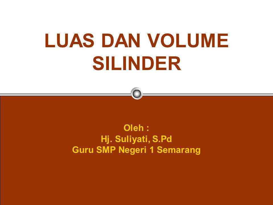 LUAS DAN VOLUME SILINDER Oleh : Hj. Suliyati, S.Pd Guru SMP Negeri 1 Semarang