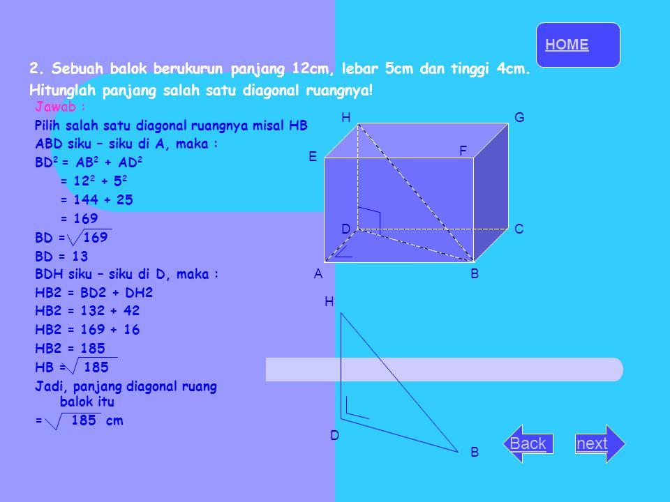 nextBack 2. Sebuah balok berukurun panjang 12cm, lebar 5cm dan tinggi 4cm. Hitunglah panjang salah satu diagonal ruangnya! D B H Jawab : Pilih salah s