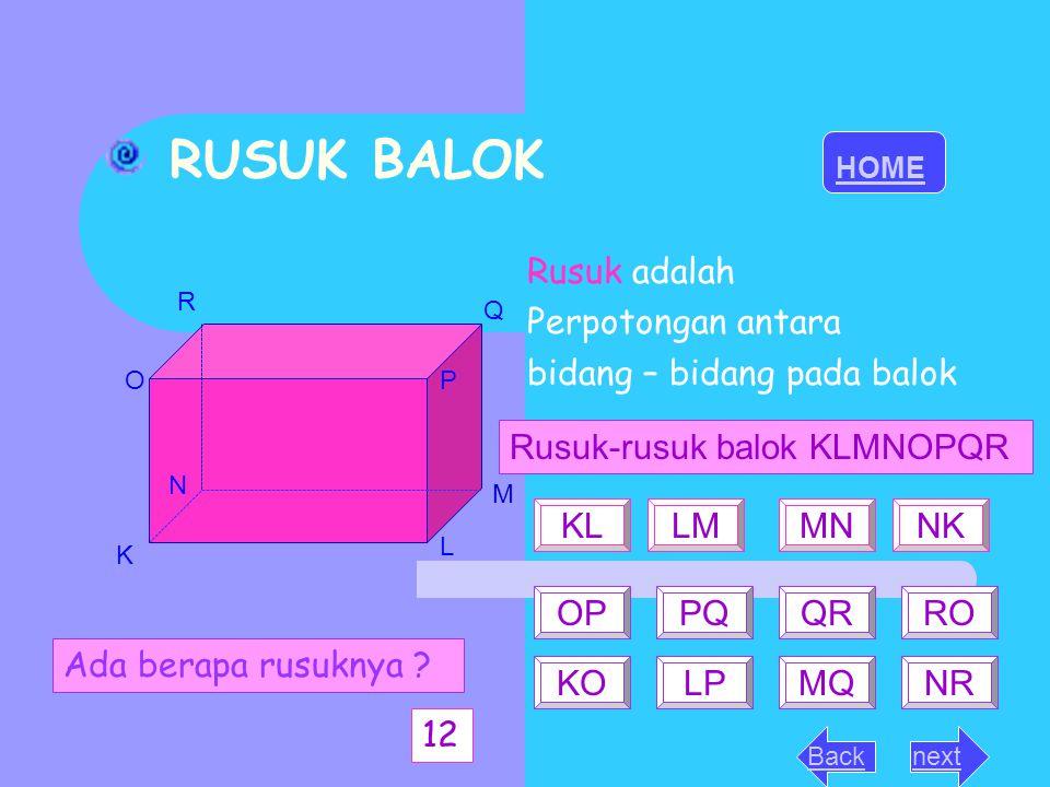 RUSUK BALOK Rusuk adalah Perpotongan antara bidang – bidang pada balok HOME nextBack K L M N OP Q R Ada berapa rusuknya ? 12 Rusuk-rusuk balok KLMNOPQ