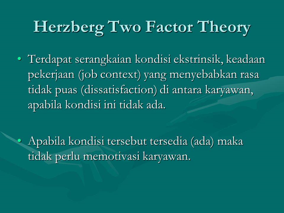 Herzberg Two Factor Theory Terdapat serangkaian kondisi ekstrinsik, keadaan pekerjaan (job context) yang menyebabkan rasa tidak puas (dissatisfaction)