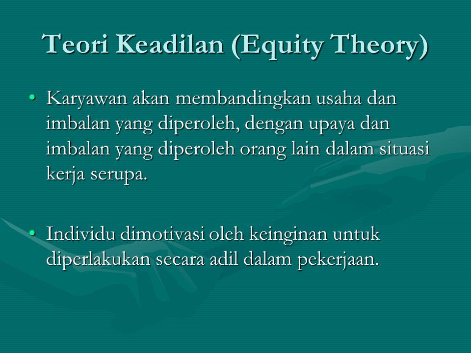 Teori Keadilan (Equity Theory) Karyawan akan membandingkan usaha dan imbalan yang diperoleh, dengan upaya dan imbalan yang diperoleh orang lain dalam