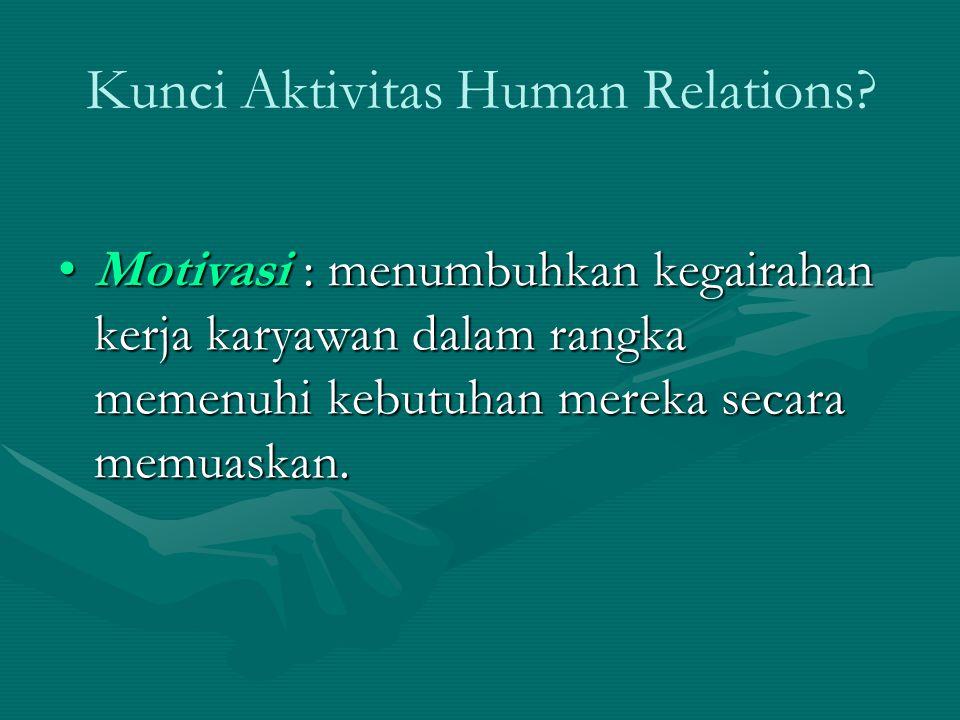 Kunci Aktivitas Human Relations? Motivasi : menumbuhkan kegairahan kerja karyawan dalam rangka memenuhi kebutuhan mereka secara memuaskan.Motivasi : m