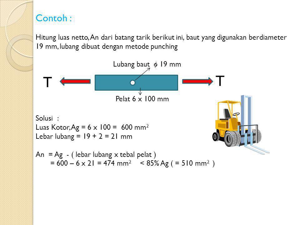Contoh : Hitung luas netto, An dari batang tarik berikut ini, baut yang digunakan berdiameter 19 mm, lubang dibuat dengan metode punching Solusi : Luas Kotor, Ag = 6 x 100 = 600 mm 2 Lebar lubang = 19 + 2 = 21 mm An = Ag - ( lebar lubang x tebal pelat ) = 600 – 6 x 21 = 474 mm 2 < 85% Ag ( = 510 mm 2 ) Pelat 6 x 100 mm Lubang baut  19 mm T T