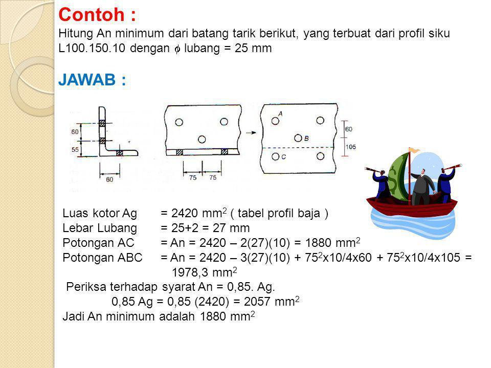 Contoh : Hitung An minimum dari batang tarik berikut, yang terbuat dari profil siku L100.150.10 dengan  lubang = 25 mm JAWAB : Luas kotor Ag = 2420 mm 2 ( tabel profil baja ) Lebar Lubang = 25+2 = 27 mm Potongan AC= An = 2420 – 2(27)(10) = 1880 mm 2 Potongan ABC= An = 2420 – 3(27)(10) + 75 2 x10/4x60 + 75 2 x10/4x105 = 1978,3 mm 2 Periksa terhadap syarat An = 0,85.
