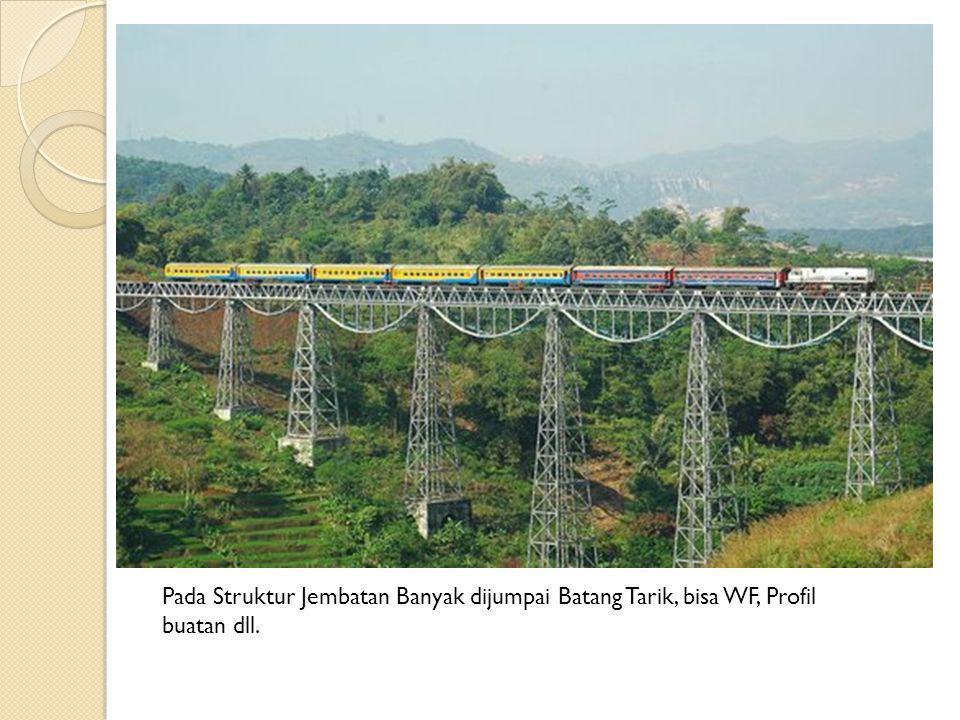 Pada Struktur Jembatan Banyak dijumpai Batang Tarik, bisa WF, Profil buatan dll.