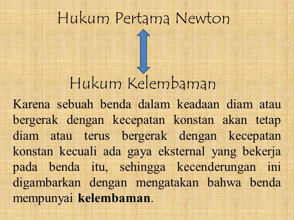 Hukum Pertama Newton Karena sebuah benda dalam keadaan diam atau bergerak dengan kecepatan konstan akan tetap diam atau terus bergerak dengan kecepatan konstan kecuali ada gaya eksternal yang bekerja pada benda itu, sehingga kecenderungan ini digambarkan dengan mengatakan bahwa benda mempunyai kelembaman.