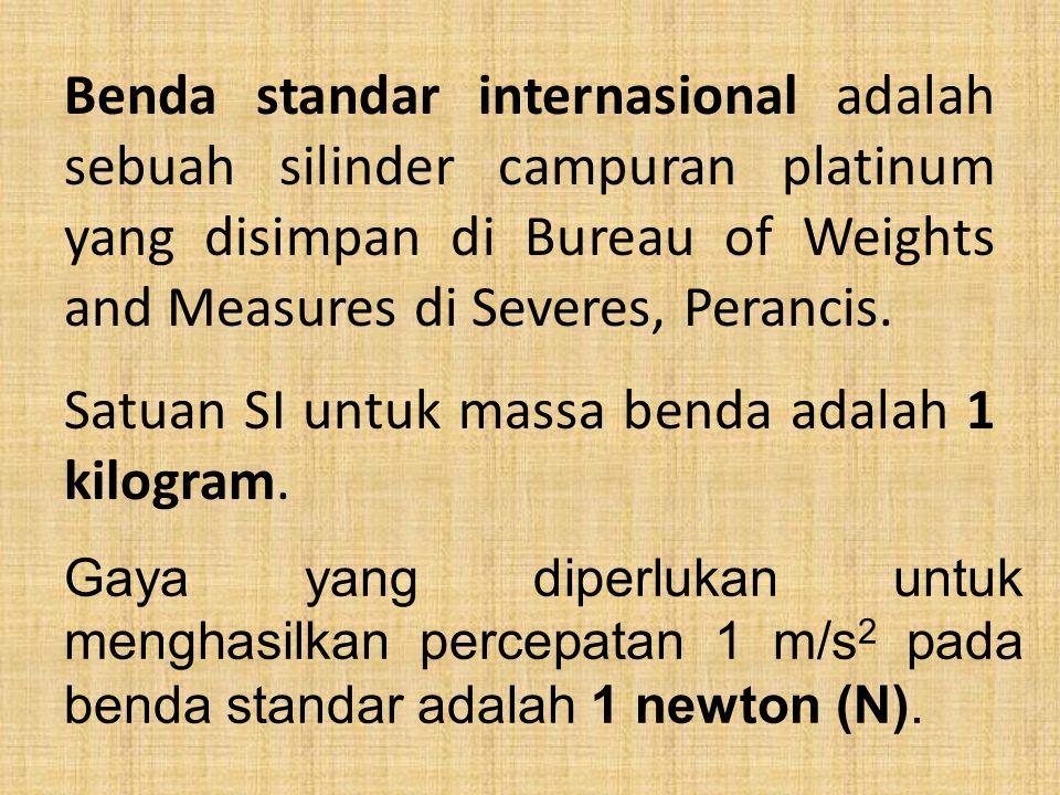 Benda standar internasional adalah sebuah silinder campuran platinum yang disimpan di Bureau of Weights and Measures di Severes, Perancis.