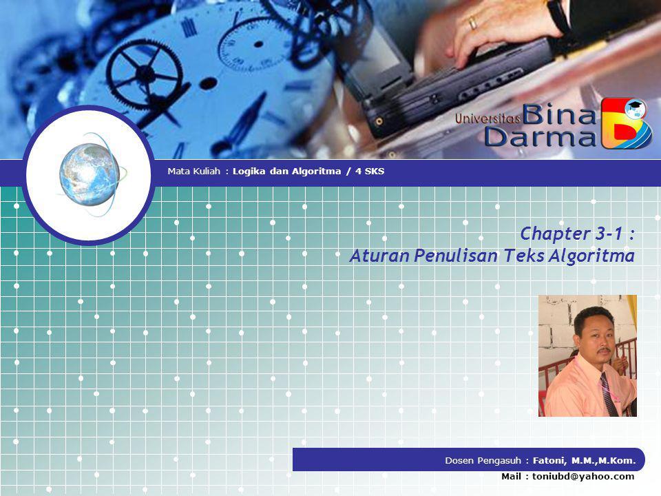 Chapter 3-1 : Aturan Penulisan Teks Algoritma Dosen Pengasuh : Fatoni, M.M.,M.Kom. Mail : toniubd@yahoo.com Mata Kuliah : Logika dan Algoritma / 4 SKS