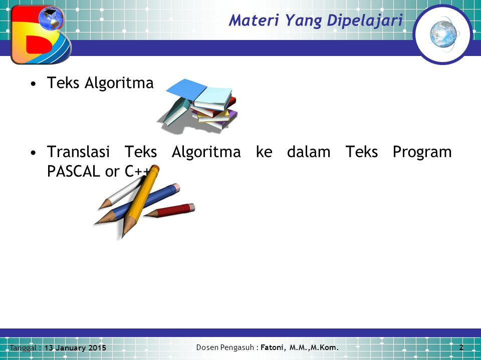 Tanggal : 13 January 2015 Dosen Pengasuh : Fatoni, M.M.,M.Kom.2 Materi Yang Dipelajari Teks Algoritma Translasi Teks Algoritma ke dalam Teks Program PASCAL or C++