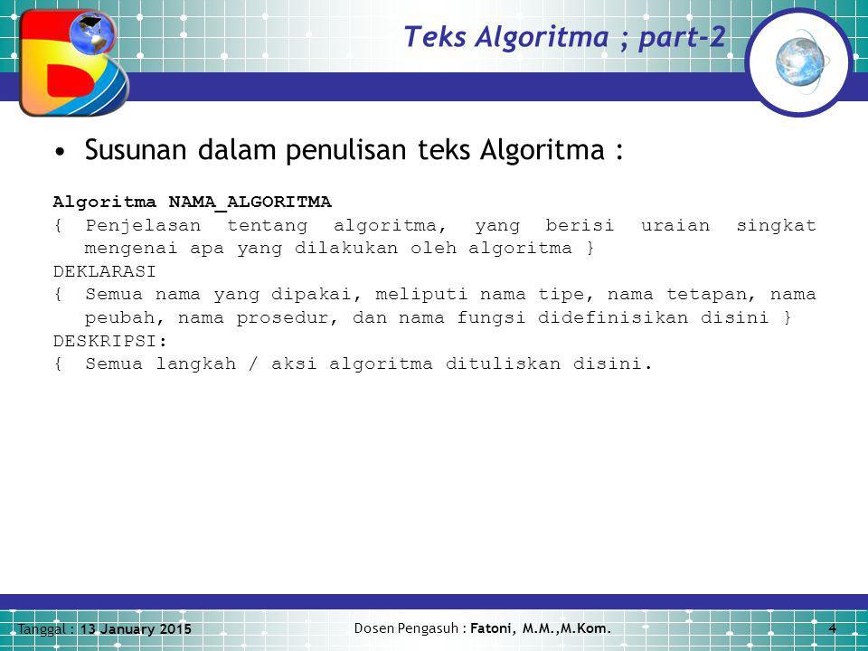 Tanggal : 13 January 2015 Dosen Pengasuh : Fatoni, M.M.,M.Kom.4 Teks Algoritma ; part-2 Susunan dalam penulisan teks Algoritma : Algoritma NAMA_ALGORITMA {Penjelasan tentang algoritma, yang berisi uraian singkat mengenai apa yang dilakukan oleh algoritma } DEKLARASI {Semua nama yang dipakai, meliputi nama tipe, nama tetapan, nama peubah, nama prosedur, dan nama fungsi didefinisikan disini } DESKRIPSI: {Semua langkah / aksi algoritma dituliskan disini.