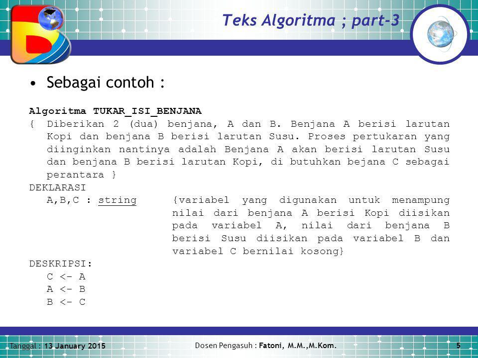 Tanggal : 13 January 2015 Dosen Pengasuh : Fatoni, M.M.,M.Kom.5 Teks Algoritma ; part-3 Sebagai contoh : Algoritma TUKAR_ISI_BENJANA {Diberikan 2 (dua