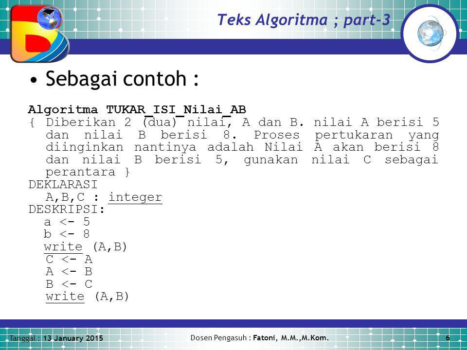 Tanggal : 13 January 2015 Dosen Pengasuh : Fatoni, M.M.,M.Kom.6 Teks Algoritma ; part-3 Sebagai contoh : Algoritma TUKAR_ISI_Nilai_AB {Diberikan 2 (dua) nilai, A dan B.