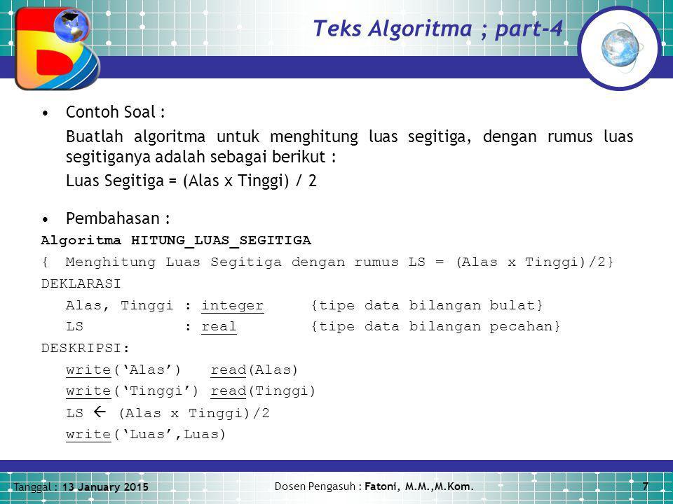 Tanggal : 13 January 2015 Dosen Pengasuh : Fatoni, M.M.,M.Kom.7 Teks Algoritma ; part-4 Contoh Soal : Buatlah algoritma untuk menghitung luas segitiga, dengan rumus luas segitiganya adalah sebagai berikut : Luas Segitiga = (Alas x Tinggi) / 2 Pembahasan : Algoritma HITUNG_LUAS_SEGITIGA {Menghitung Luas Segitiga dengan rumus LS = (Alas x Tinggi)/2} DEKLARASI Alas, Tinggi : integer {tipe data bilangan bulat} LS : real{tipe data bilangan pecahan} DESKRIPSI: write('Alas') read(Alas) write('Tinggi') read(Tinggi) LS  (Alas x Tinggi)/2 write('Luas',Luas)