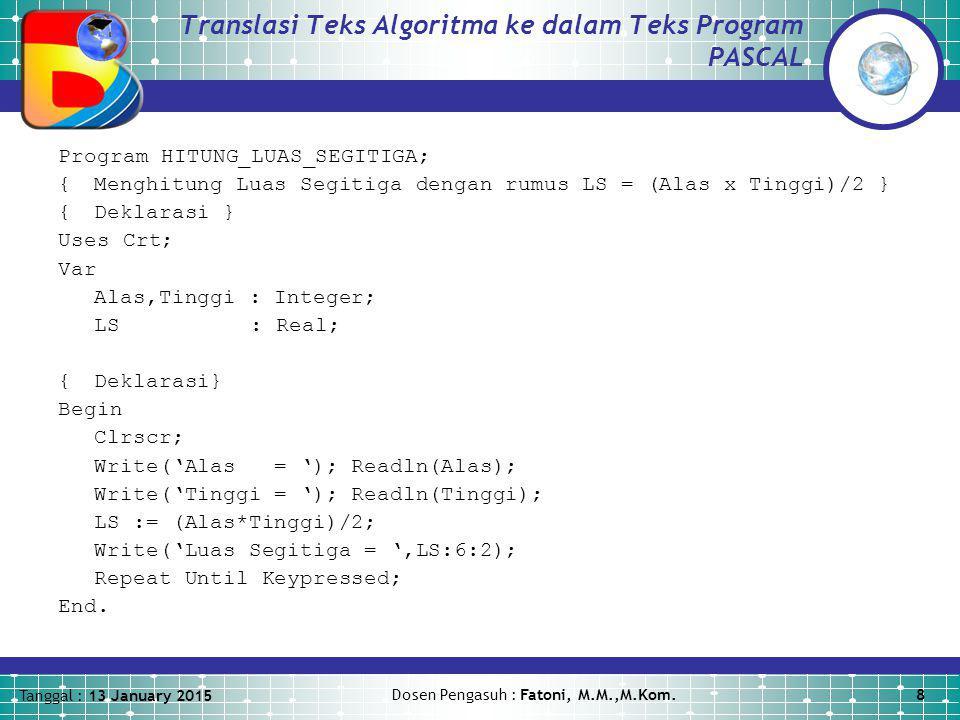 Tanggal : 13 January 2015 Dosen Pengasuh : Fatoni, M.M.,M.Kom.8 Translasi Teks Algoritma ke dalam Teks Program PASCAL Program HITUNG_LUAS_SEGITIGA; {Menghitung Luas Segitiga dengan rumus LS = (Alas x Tinggi)/2 } {Deklarasi } Uses Crt; Var Alas,Tinggi : Integer; LS: Real; {Deklarasi} Begin Clrscr; Write('Alas = '); Readln(Alas); Write('Tinggi = '); Readln(Tinggi); LS := (Alas*Tinggi)/2; Write('Luas Segitiga = ',LS:6:2); Repeat Until Keypressed; End.