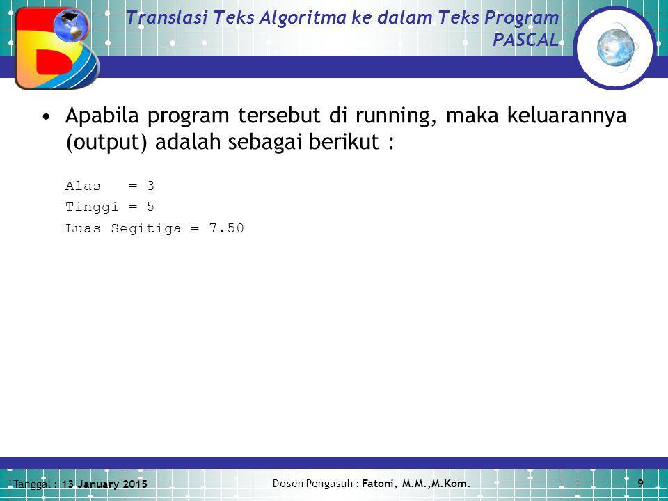 Tanggal : 13 January 2015 Dosen Pengasuh : Fatoni, M.M.,M.Kom.9 Translasi Teks Algoritma ke dalam Teks Program PASCAL Apabila program tersebut di runn