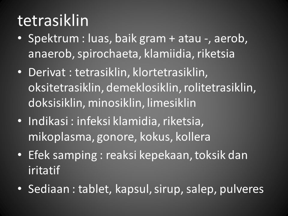 tetrasiklin Spektrum : luas, baik gram + atau -, aerob, anaerob, spirochaeta, klamiidia, riketsia Derivat : tetrasiklin, klortetrasiklin, oksitetrasik