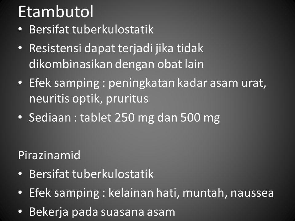 Etambutol Bersifat tuberkulostatik Resistensi dapat terjadi jika tidak dikombinasikan dengan obat lain Efek samping : peningkatan kadar asam urat, neu