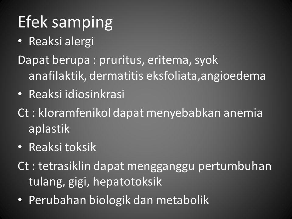 Efek samping Reaksi alergi Dapat berupa : pruritus, eritema, syok anafilaktik, dermatitis eksfoliata,angioedema Reaksi idiosinkrasi Ct : kloramfenikol