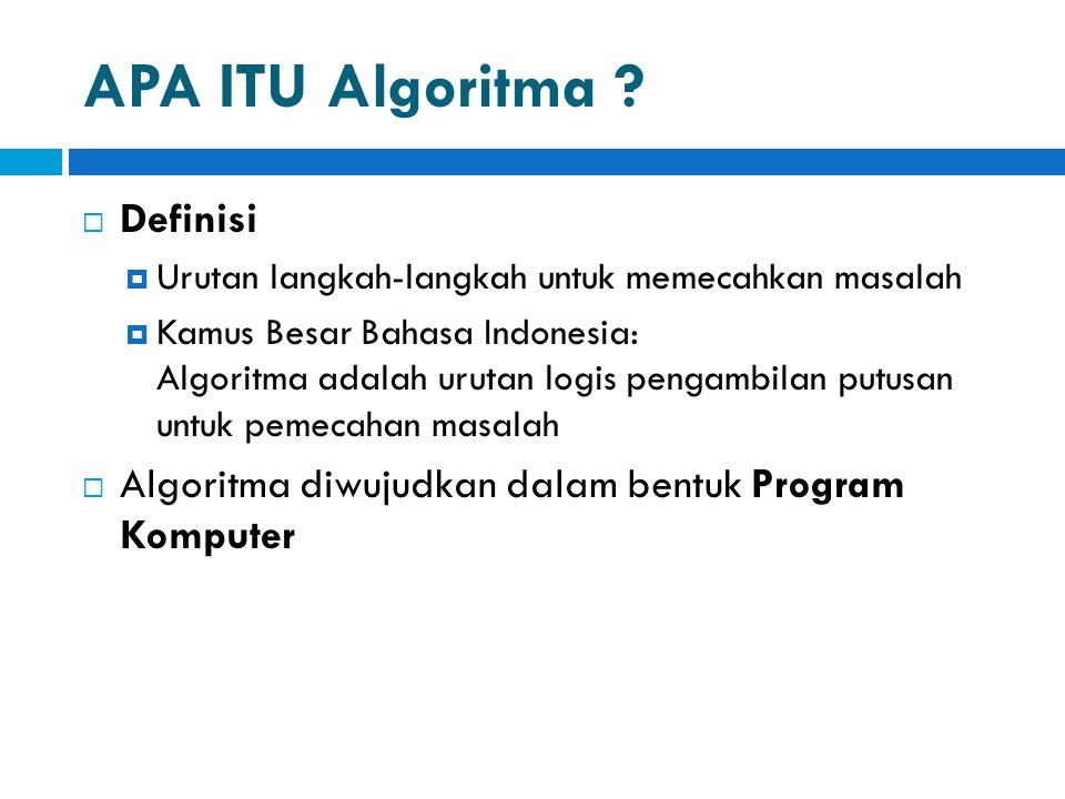 APA ITU Algoritma ?  Definisi  Urutan langkah-langkah untuk memecahkan masalah  Kamus Besar Bahasa Indonesia: Algoritma adalah urutan logis pengamb