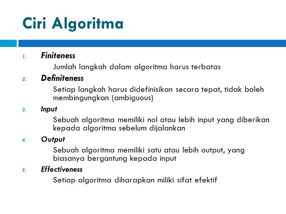 Ciri Algoritma 1. Finiteness Jumlah langkah dalam algoritma harus terbatas 2. Definiteness Setiap langkah harus didefinisikan secara tepat, tidak bole