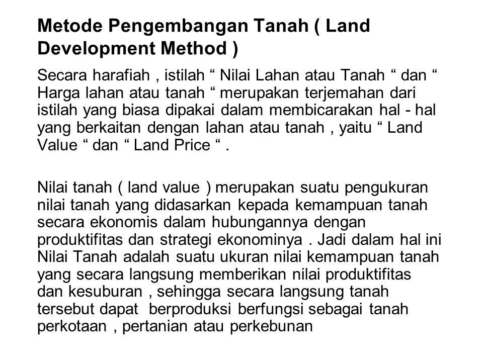 Metode Pengembangan Tanah ( Land Development Method ) Secara harafiah, istilah Nilai Lahan atau Tanah dan Harga lahan atau tanah merupakan terjemahan dari istilah yang biasa dipakai dalam membicarakan hal - hal yang berkaitan dengan lahan atau tanah, yaitu Land Value dan Land Price .