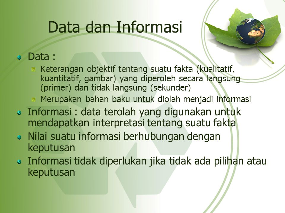 Data dan Informasi Data : Keterangan objektif tentang suatu fakta (kualitatif, kuantitatif, gambar) yang diperoleh secara langsung (primer) dan tidak