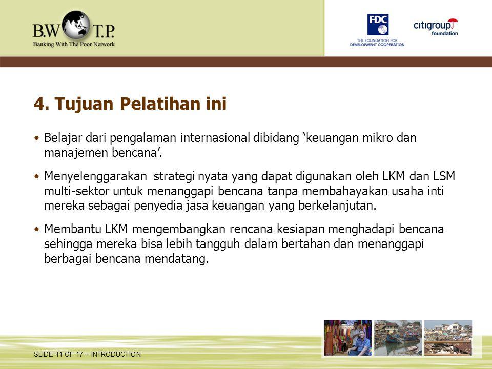 SLIDE 11 OF 17 – INTRODUCTION 4. Tujuan Pelatihan ini Belajar dari pengalaman internasional dibidang 'keuangan mikro dan manajemen bencana'. Menyeleng