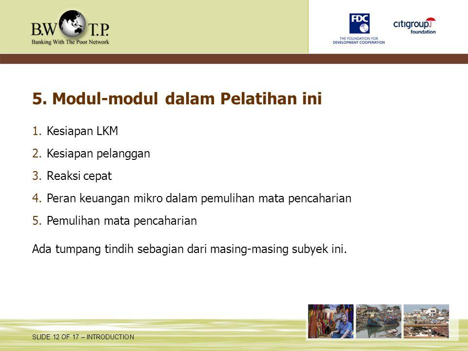 SLIDE 12 OF 17 – INTRODUCTION 5. Modul-modul dalam Pelatihan ini 1.Kesiapan LKM 2.Kesiapan pelanggan 3.Reaksi cepat 4.Peran keuangan mikro dalam pemul
