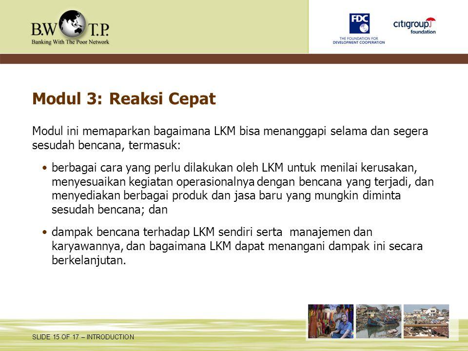 SLIDE 15 OF 17 – INTRODUCTION Modul 3: Reaksi Cepat Modul ini memaparkan bagaimana LKM bisa menanggapi selama dan segera sesudah bencana, termasuk: be