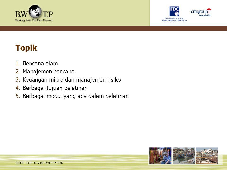 SLIDE 3 OF 17 – INTRODUCTION Topik 1.Bencana alam 2.Manajemen bencana 3.Keuangan mikro dan manajemen risiko 4.Berbagai tujuan pelatihan 5.Berbagai mod