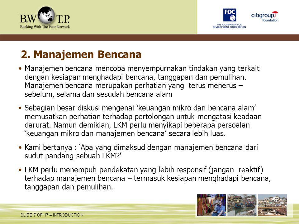 SLIDE 7 OF 17 – INTRODUCTION 2. Manajemen Bencana Manajemen bencana mencoba menyempurnakan tindakan yang terkait dengan kesiapan menghadapi bencana, t