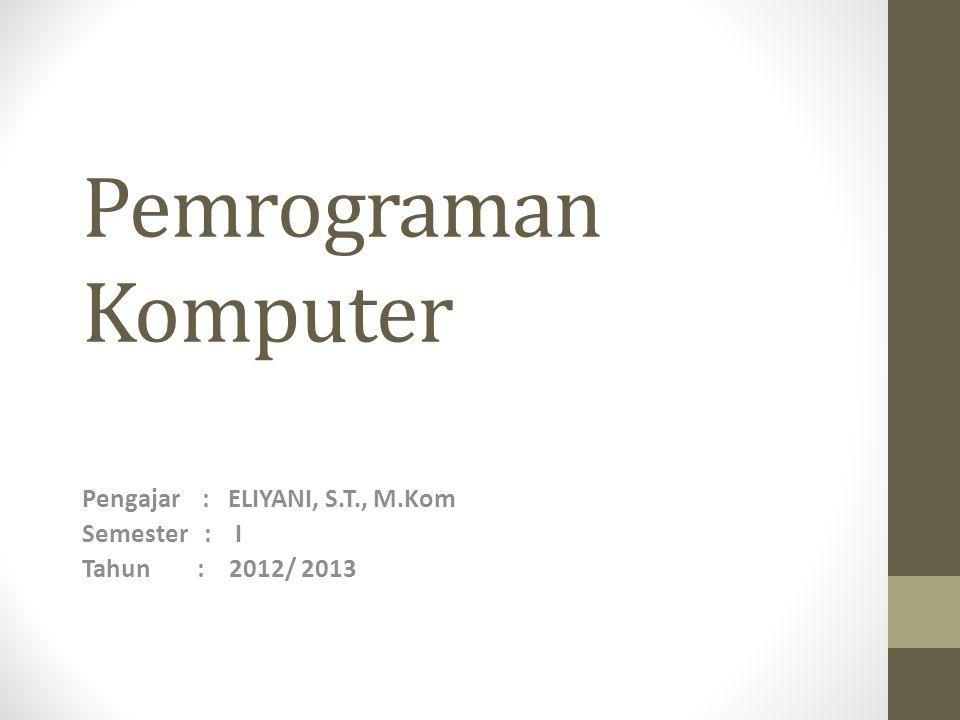 Pemrograman Komputer Pengajar : ELIYANI, S.T., M.Kom Semester : I Tahun : 2012/ 2013