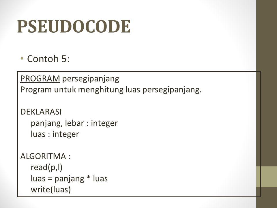 PSEUDOCODE Contoh 5: PROGRAM persegipanjang Program untuk menghitung luas persegipanjang. DEKLARASI panjang, lebar : integer luas : integer ALGORITMA