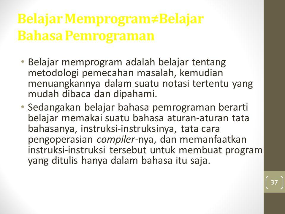 37 Belajar Memprogram≠Belajar Bahasa Pemrograman Belajar memprogram adalah belajar tentang metodologi pemecahan masalah, kemudian menuangkannya dalam