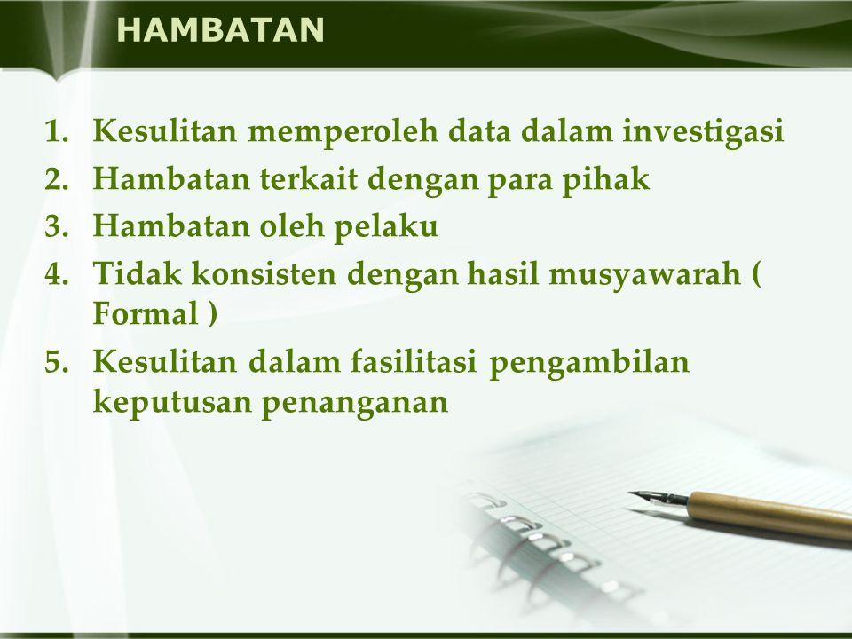 HAMBATAN 1.Kesulitan memperoleh data dalam investigasi 2.Hambatan terkait dengan para pihak 3.Hambatan oleh pelaku 4.Tidak konsisten dengan hasil musy