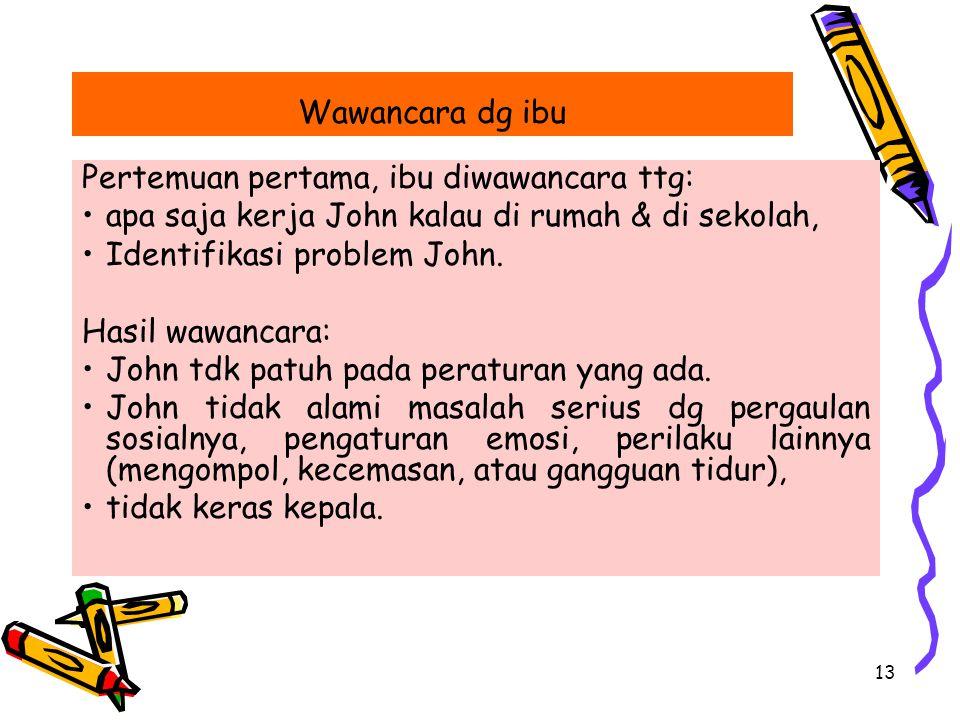 13 Pertemuan pertama, ibu diwawancara ttg: apa saja kerja John kalau di rumah & di sekolah, Identifikasi problem John.