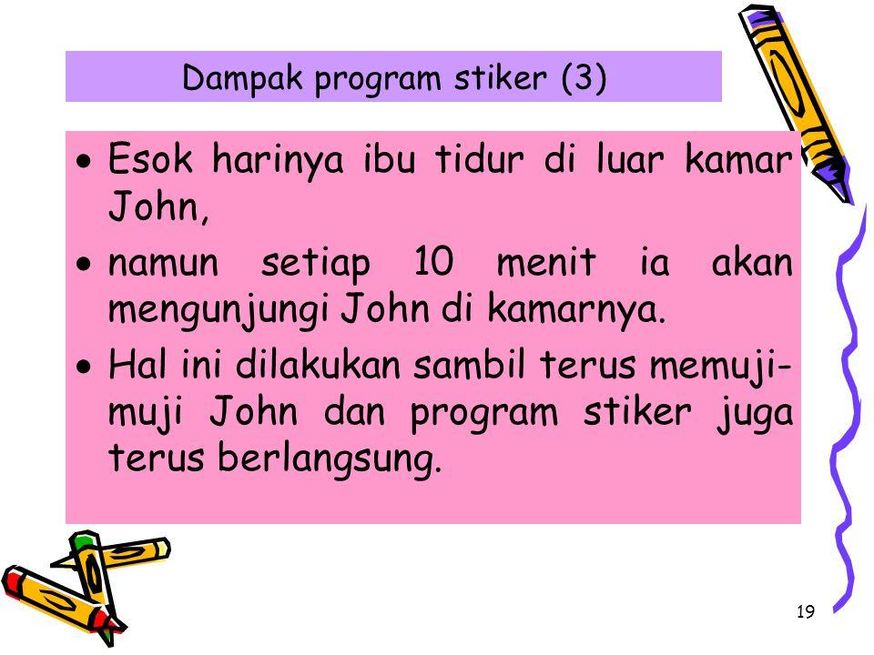 19 Dampak program stiker (3)  Esok harinya ibu tidur di luar kamar John,  namun setiap 10 menit ia akan mengunjungi John di kamarnya.