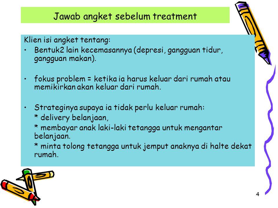 4 Jawab angket sebelum treatment Klien isi angket tentang: Bentuk2 lain kecemasannya (depresi, gangguan tidur, gangguan makan).