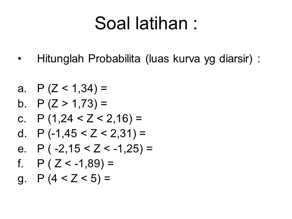 Soal latihan : Hitunglah Probabilita (luas kurva yg diarsir) : a.P (Z < 1,34) = b.P (Z > 1,73) = c.P (1,24 < Z < 2,16) = d.P (-1,45 < Z < 2,31) = e.P ( -2,15 < Z < -1,25) = f.P ( Z < -1,89) = g.P (4 < Z < 5) =