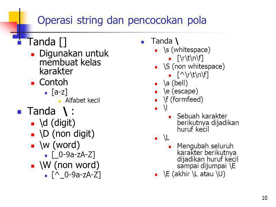 Operasi string dan pencocokan pola Tanda [] Digunakan untuk membuat kelas karakter Contoh [a-z] Alfabet kecil Tanda \ : \d (digit) \D (non digit) \w (word) [_0-9a-zA-Z] \W (non word) [^_0-9a-zA-Z] 10 Tanda \ \s (whitespace) [\r\t\n\f] \S (non whitespace) [^\r\t\n\f] \a (bell) \e (escape) \f (formfeed) \l Sebuah karakter berikutnya dijadikan huruf kecil \L Mengubah seluruh karakter berikutnya dijadikan huruf kecil sampai dijumpai \E \E (akhir \L atau \U)