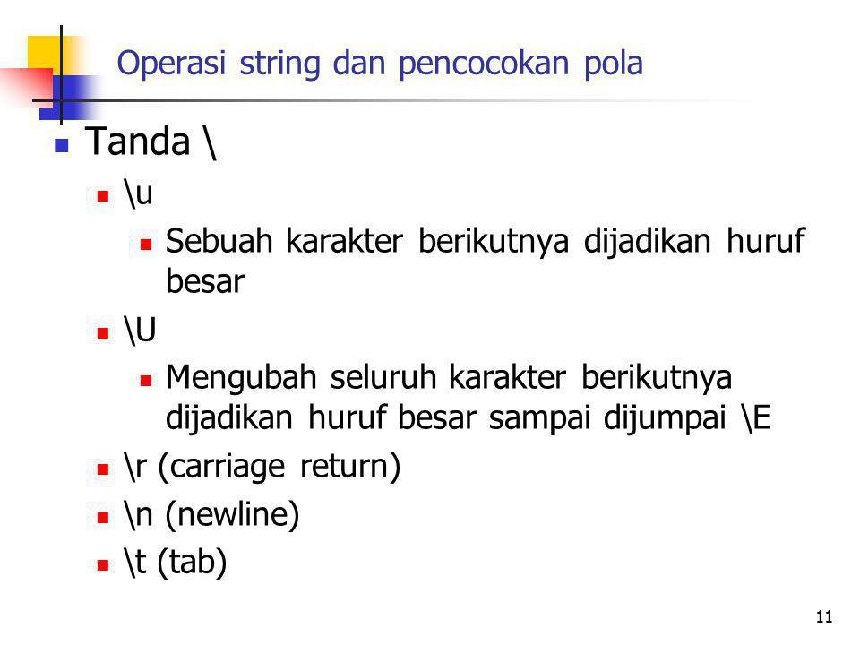 Operasi string dan pencocokan pola Tanda \ \u Sebuah karakter berikutnya dijadikan huruf besar \U Mengubah seluruh karakter berikutnya dijadikan huruf besar sampai dijumpai \E \r (carriage return) \n (newline) \t (tab) 11