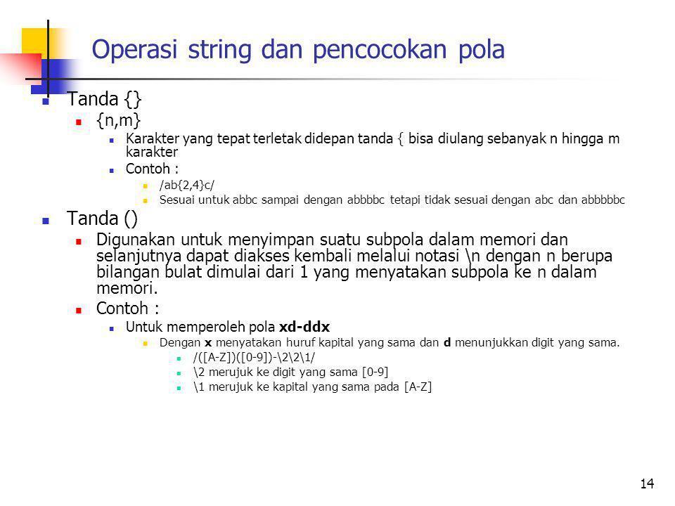 Operasi string dan pencocokan pola Tanda {} {n,m} Karakter yang tepat terletak didepan tanda { bisa diulang sebanyak n hingga m karakter Contoh : /ab{2,4}c/ Sesuai untuk abbc sampai dengan abbbbc tetapi tidak sesuai dengan abc dan abbbbbc Tanda () Digunakan untuk menyimpan suatu subpola dalam memori dan selanjutnya dapat diakses kembali melalui notasi \n dengan n berupa bilangan bulat dimulai dari 1 yang menyatakan subpola ke n dalam memori.