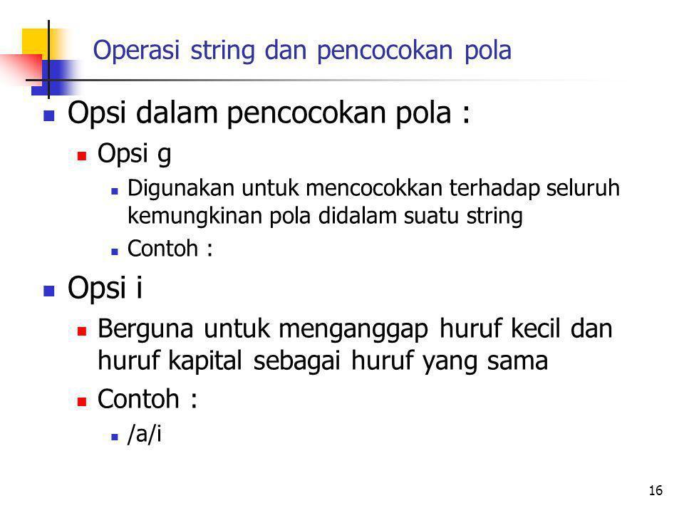 Operasi string dan pencocokan pola Opsi dalam pencocokan pola : Opsi g Digunakan untuk mencocokkan terhadap seluruh kemungkinan pola didalam suatu string Contoh : Opsi i Berguna untuk menganggap huruf kecil dan huruf kapital sebagai huruf yang sama Contoh : /a/i 16