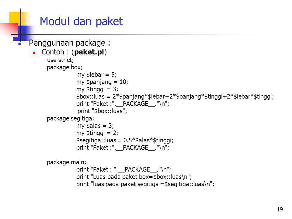 Modul dan paket Penggunaan package : Contoh : (paket.pl) use strict; package box; my $lebar = 5; my $panjang = 10; my $tinggi = 3; $box::luas = 2*$panjang*$lebar+2*$panjang*$tinggi+2*$lebar*$tinggi; print Paket : .__PACKAGE__. \n ; print $box::luas ; package segitiga; my $alas = 3; my $tinggi = 2; $segitiga::luas = 0.5*$alas*$tinggi; print Paket : .__PACKAGE__. \n ; package main; print Paket : .__PACKAGE__. \n ; print Luas pada paket box=$box::luas\n ; print luas pada paket segitiga =$segitiga::luas\n ; 19
