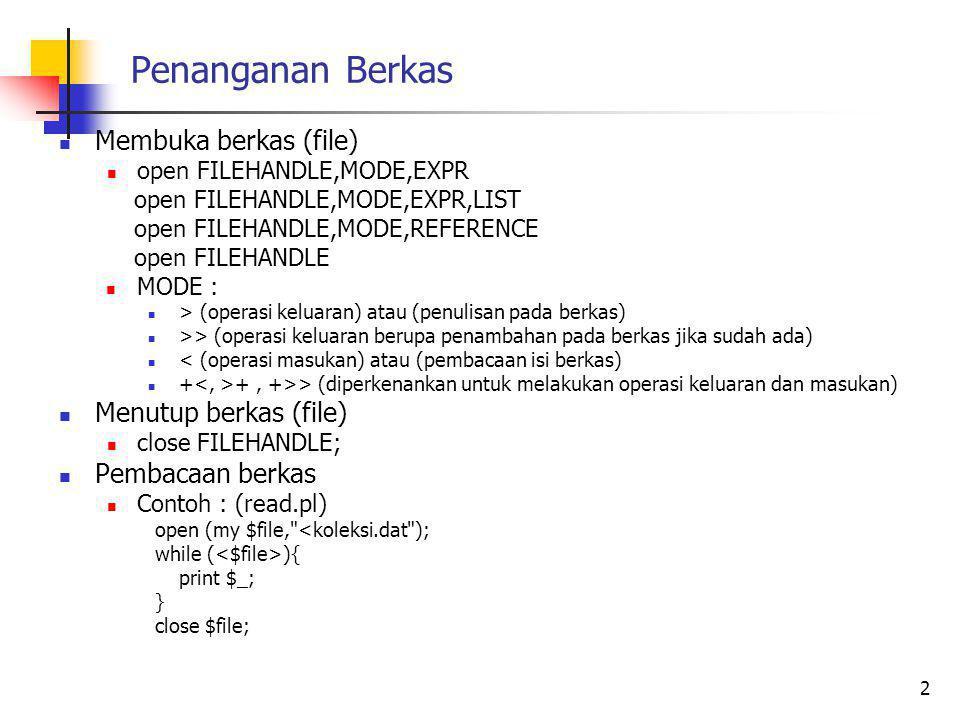 Penanganan Berkas Membuka berkas (file) open FILEHANDLE,MODE,EXPR open FILEHANDLE,MODE,EXPR,LIST open FILEHANDLE,MODE,REFERENCE open FILEHANDLE MODE : > (operasi keluaran) atau (penulisan pada berkas) >> (operasi keluaran berupa penambahan pada berkas jika sudah ada) < (operasi masukan) atau (pembacaan isi berkas) + +, +>> (diperkenankan untuk melakukan operasi keluaran dan masukan) Menutup berkas (file) close FILEHANDLE; Pembacaan berkas Contoh : (read.pl) open (my $file, <koleksi.dat ); while ( ){ print $_; } close $file; 2