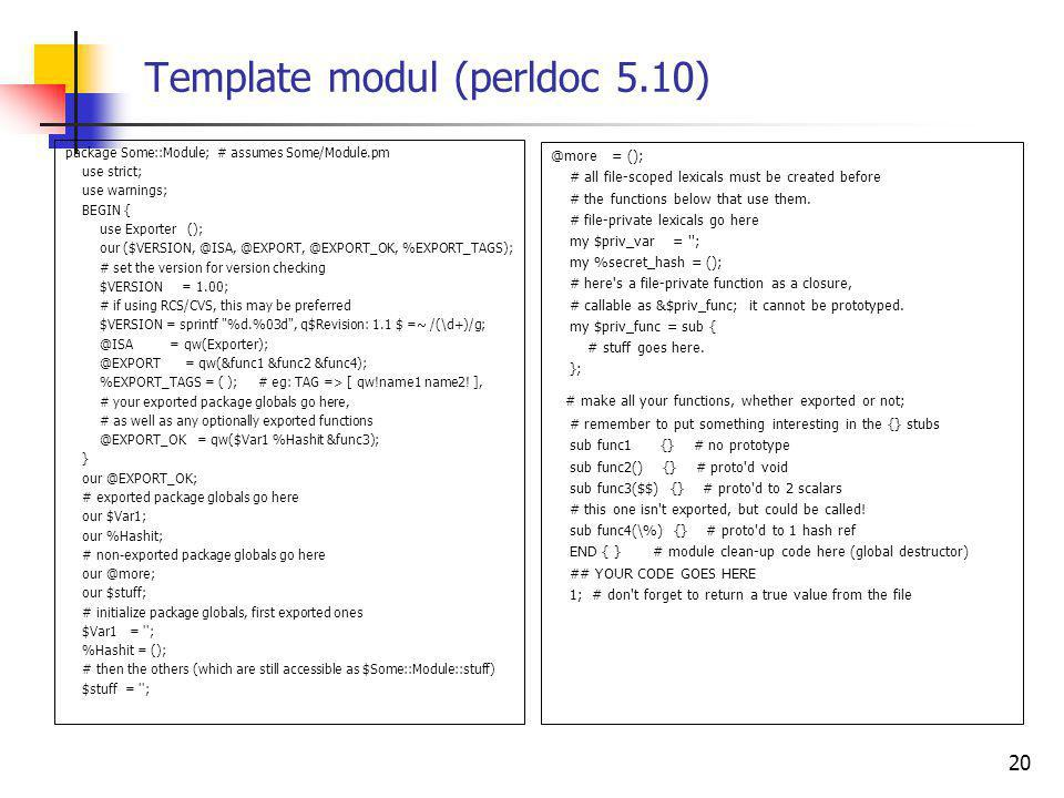 Template modul (perldoc 5.10) package Some::Module; # assumes Some/Module.pm use strict; use warnings; BEGIN { use Exporter (); our ($VERSION, @ISA, @EXPORT, @EXPORT_OK, %EXPORT_TAGS); # set the version for version checking $VERSION = 1.00; # if using RCS/CVS, this may be preferred $VERSION = sprintf %d.%03d , q$Revision: 1.1 $ =~ /(\d+)/g; @ISA = qw(Exporter); @EXPORT = qw(&func1 &func2 &func4); %EXPORT_TAGS = ( ); # eg: TAG => [ qw!name1 name2.