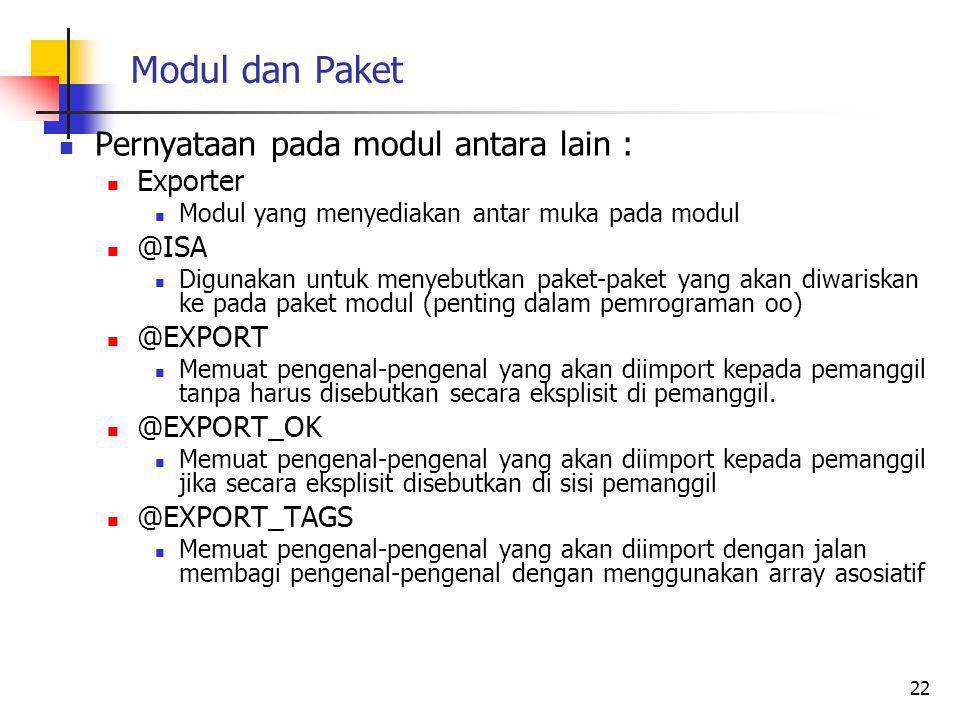 Modul dan Paket Pernyataan pada modul antara lain : Exporter Modul yang menyediakan antar muka pada modul @ISA Digunakan untuk menyebutkan paket-paket yang akan diwariskan ke pada paket modul (penting dalam pemrograman oo) @EXPORT Memuat pengenal-pengenal yang akan diimport kepada pemanggil tanpa harus disebutkan secara eksplisit di pemanggil.