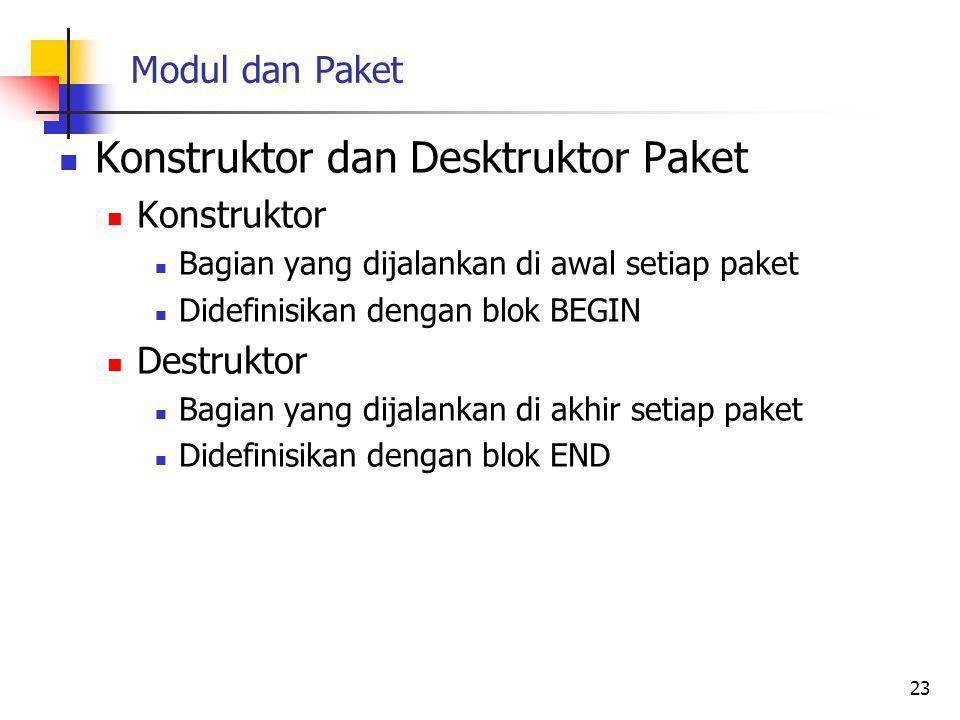 Modul dan Paket Konstruktor dan Desktruktor Paket Konstruktor Bagian yang dijalankan di awal setiap paket Didefinisikan dengan blok BEGIN Destruktor Bagian yang dijalankan di akhir setiap paket Didefinisikan dengan blok END 23