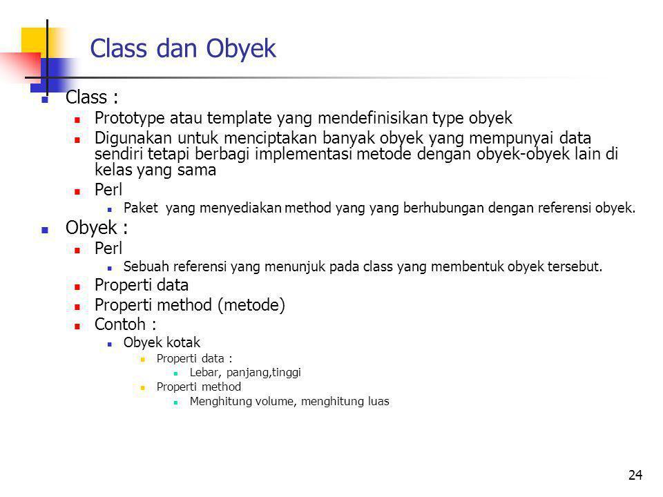 Class dan Obyek Class : Prototype atau template yang mendefinisikan type obyek Digunakan untuk menciptakan banyak obyek yang mempunyai data sendiri tetapi berbagi implementasi metode dengan obyek-obyek lain di kelas yang sama Perl Paket yang menyediakan method yang yang berhubungan dengan referensi obyek.